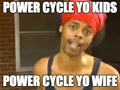 Power cycle yo kids, power cycle yo wife
